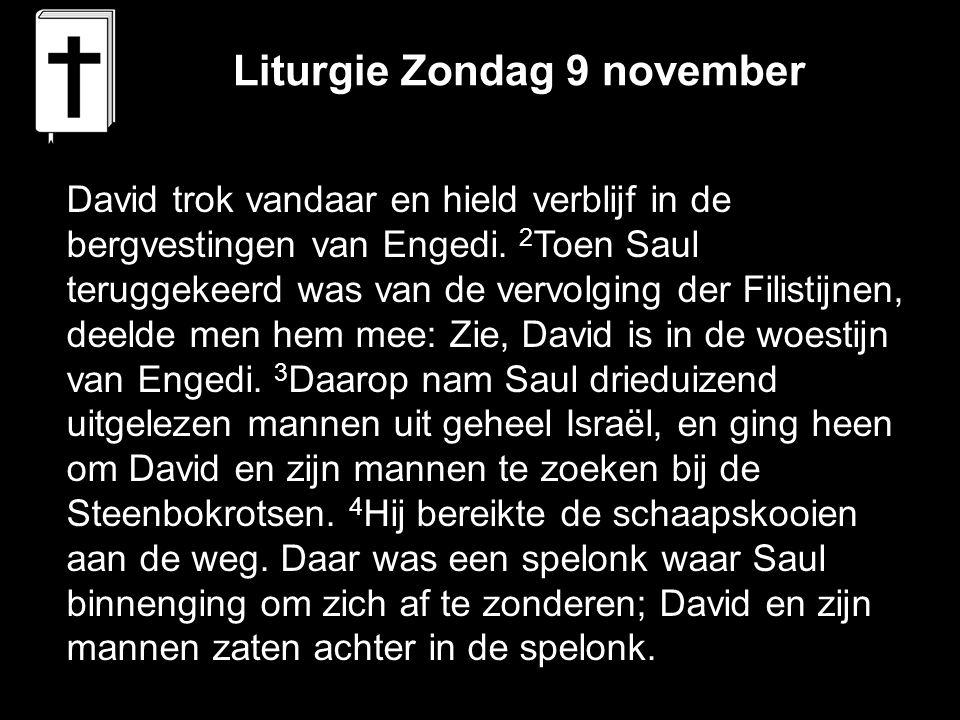 Liturgie Zondag 9 november David trok vandaar en hield verblijf in de bergvestingen van Engedi. 2 Toen Saul teruggekeerd was van de vervolging der Fil