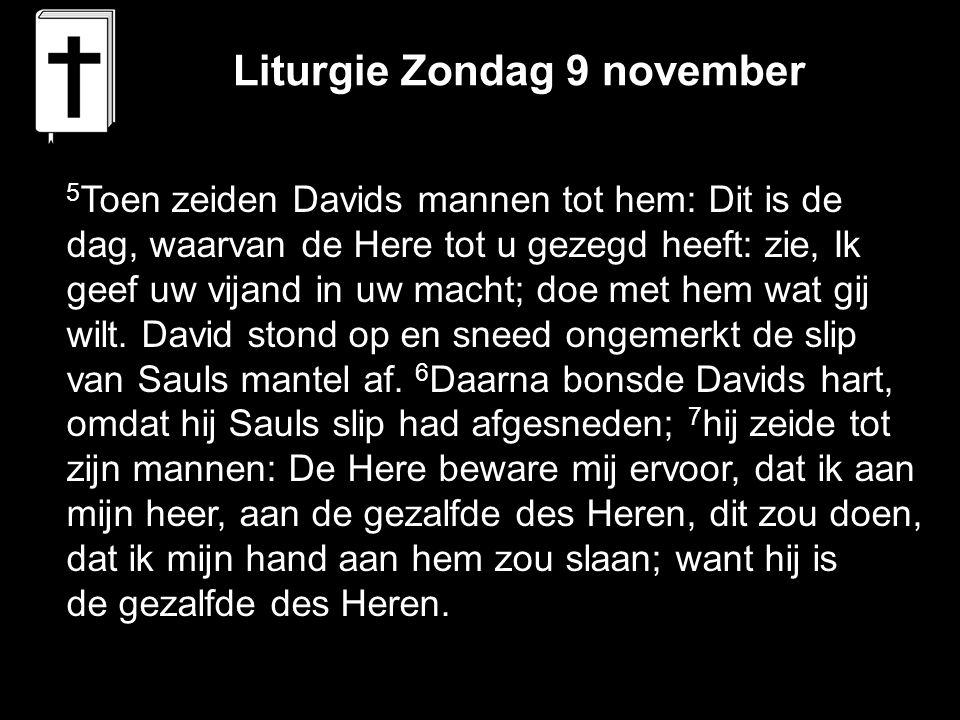 Liturgie Zondag 9 november 5 Toen zeiden Davids mannen tot hem: Dit is de dag, waarvan de Here tot u gezegd heeft: zie, Ik geef uw vijand in uw macht;