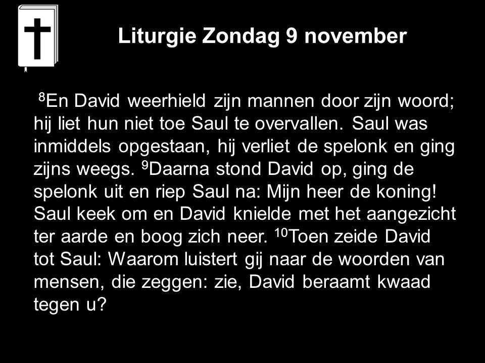 Liturgie Zondag 9 november 8 En David weerhield zijn mannen door zijn woord; hij liet hun niet toe Saul te overvallen. Saul was inmiddels opgestaan, h