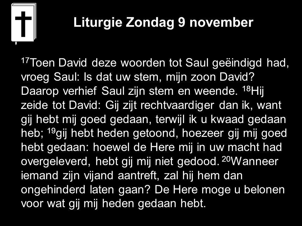 Liturgie Zondag 9 november 17 Toen David deze woorden tot Saul geëindigd had, vroeg Saul: Is dat uw stem, mijn zoon David? Daarop verhief Saul zijn st