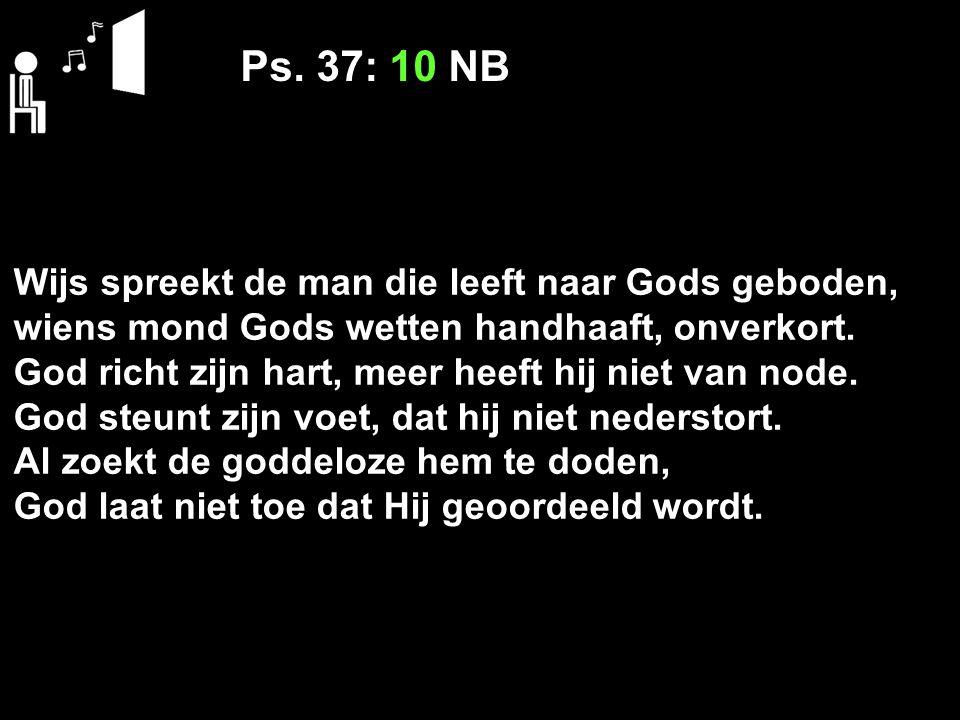 Ps. 37: 10 NB Wijs spreekt de man die leeft naar Gods geboden, wiens mond Gods wetten handhaaft, onverkort. God richt zijn hart, meer heeft hij niet v