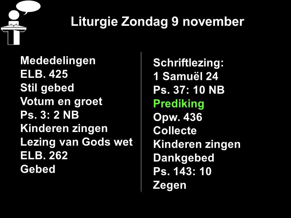 Liturgie Zondag 9 november Mededelingen ELB. 425 Stil gebed Votum en groet Ps. 3: 2 NB Kinderen zingen Lezing van Gods wet ELB. 262 Gebed Schriftlezin