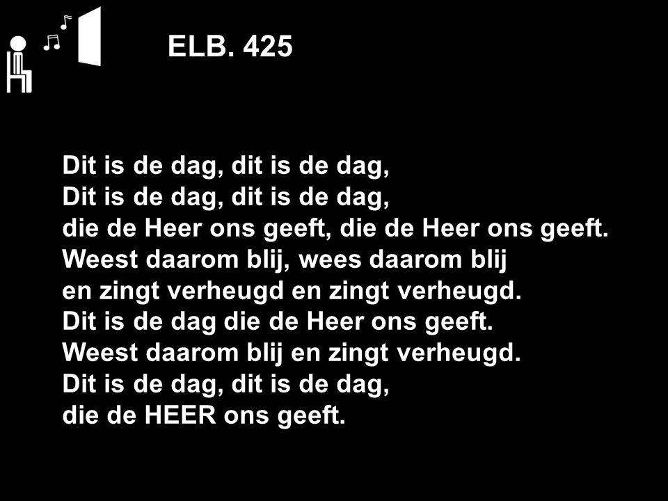 ELB. 425 Dit is de dag, dit is de dag, die de Heer ons geeft, die de Heer ons geeft. Weest daarom blij, wees daarom blij en zingt verheugd en zingt ve