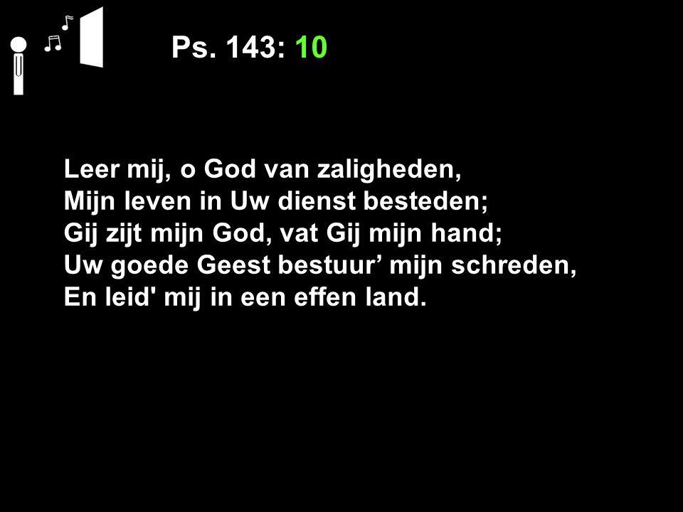 Ps. 143: 10 Leer mij, o God van zaligheden, Mijn leven in Uw dienst besteden; Gij zijt mijn God, vat Gij mijn hand; Uw goede Geest bestuur' mijn schre