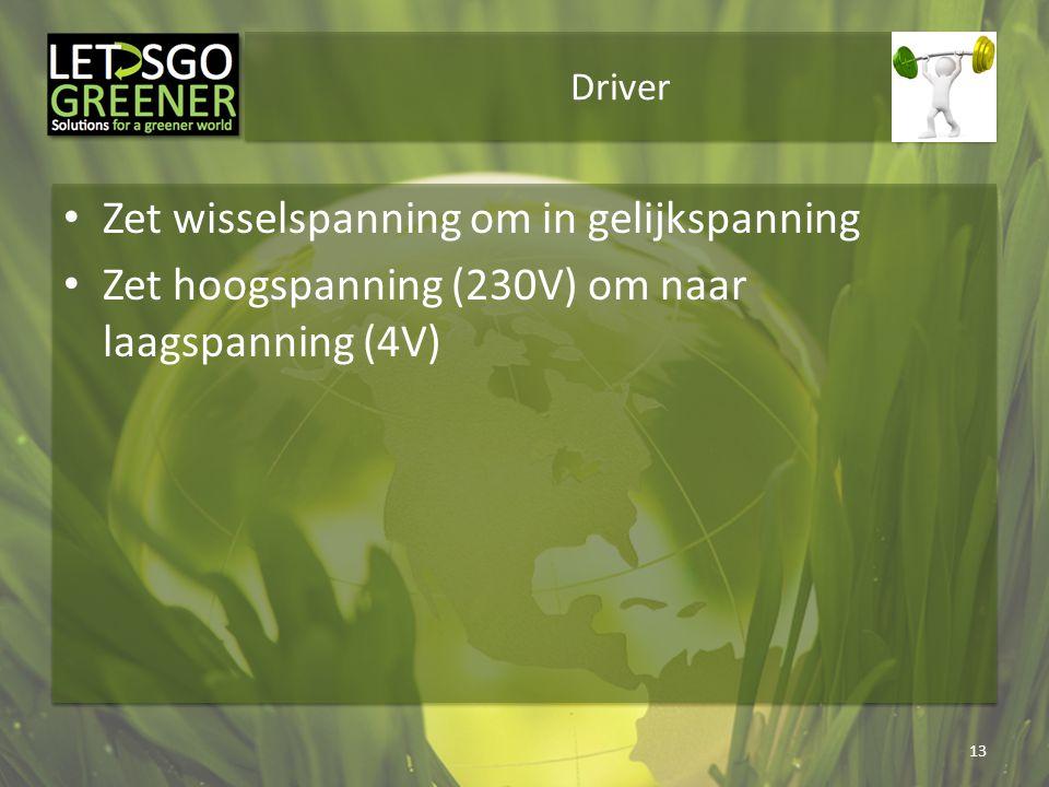 Driver Zet wisselspanning om in gelijkspanning Zet hoogspanning (230V) om naar laagspanning (4V) 13