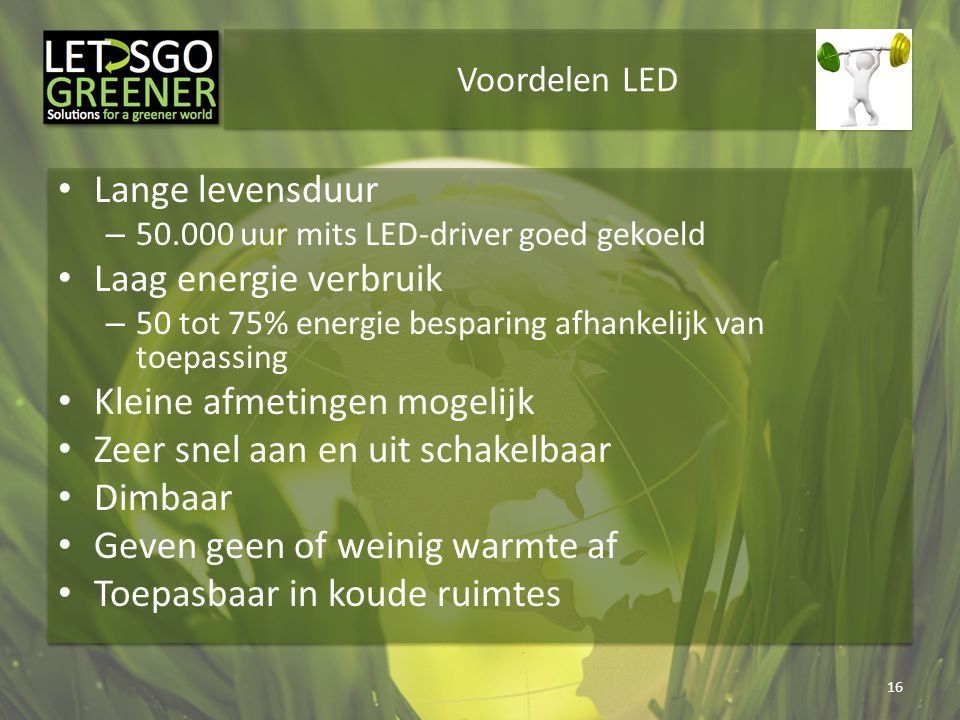 Voordelen LED Lange levensduur – 50.000 uur mits LED-driver goed gekoeld Laag energie verbruik – 50 tot 75% energie besparing afhankelijk van toepassi