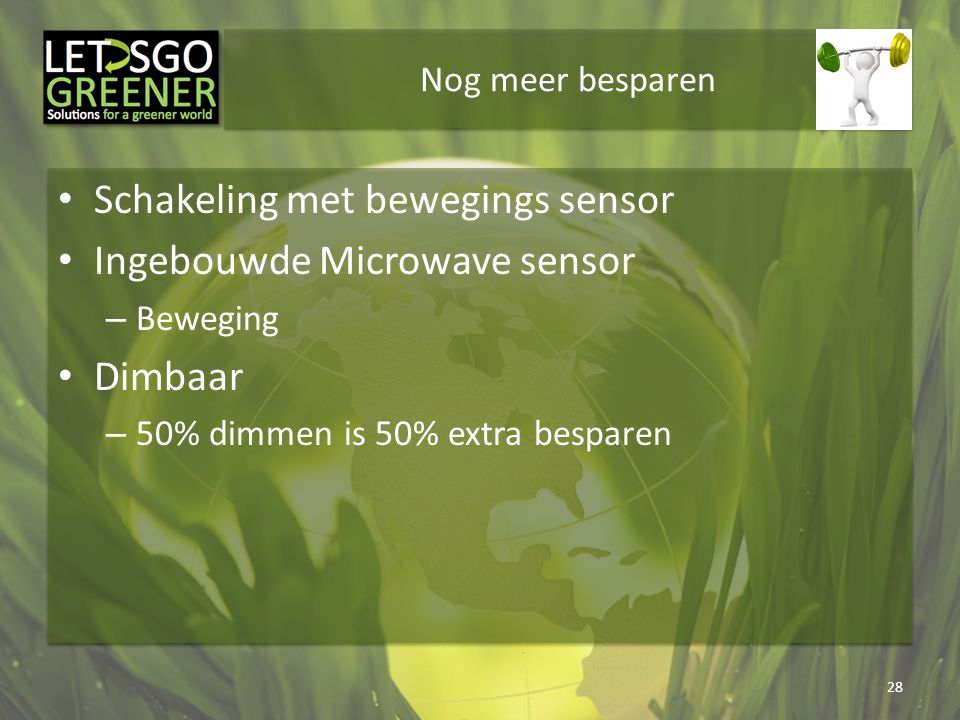 Nog meer besparen Schakeling met bewegings sensor Ingebouwde Microwave sensor – Beweging Dimbaar – 50% dimmen is 50% extra besparen 28