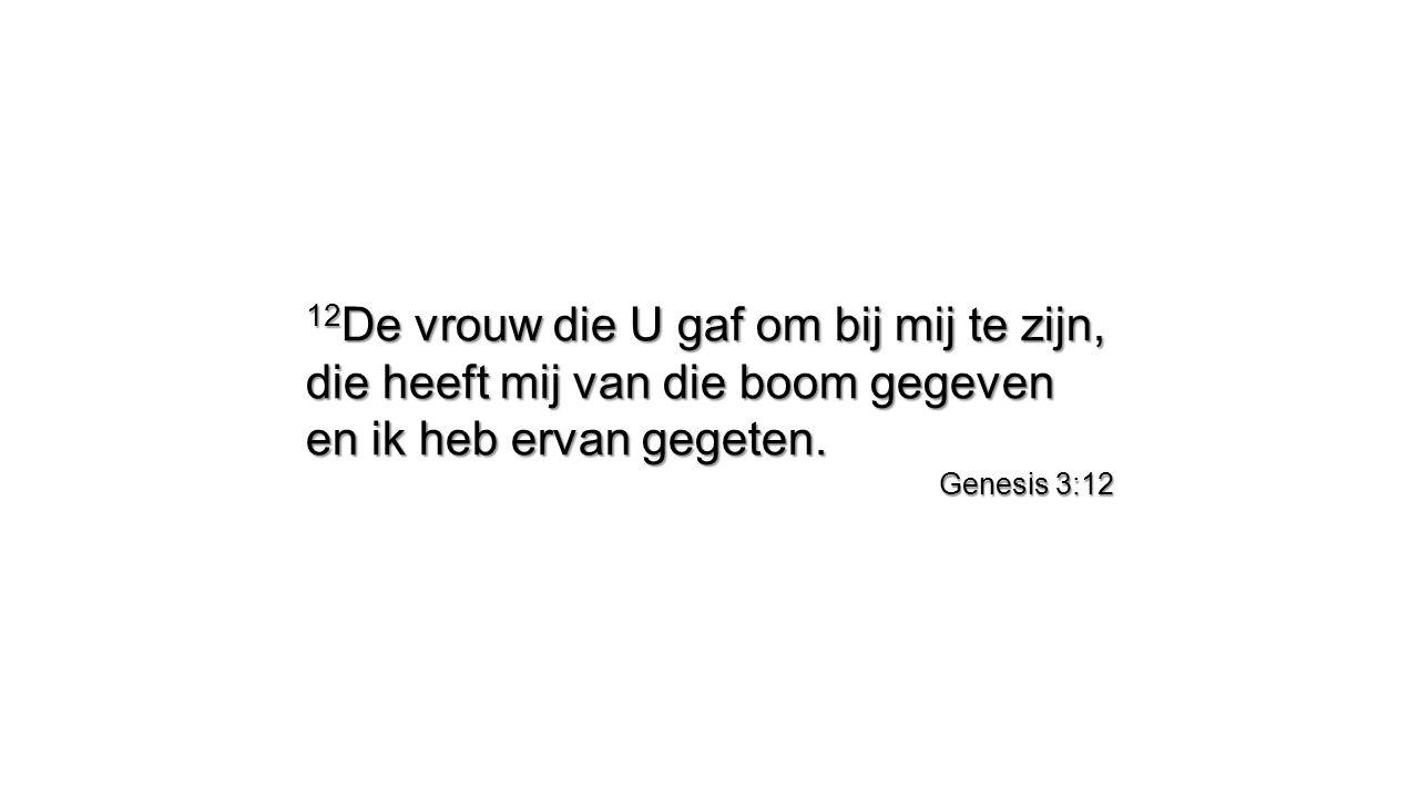 12 De vrouw die U gaf om bij mij te zijn, die heeft mij van die boom gegeven en ik heb ervan gegeten. Genesis 3:12