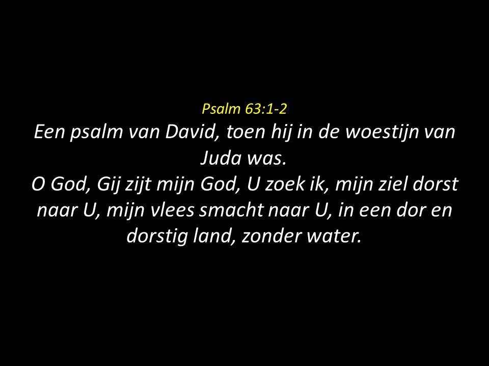 Psalm 63:1-2 Een psalm van David, toen hij in de woestijn van Juda was. O God, Gij zijt mijn God, U zoek ik, mijn ziel dorst naar U, mijn vlees smacht
