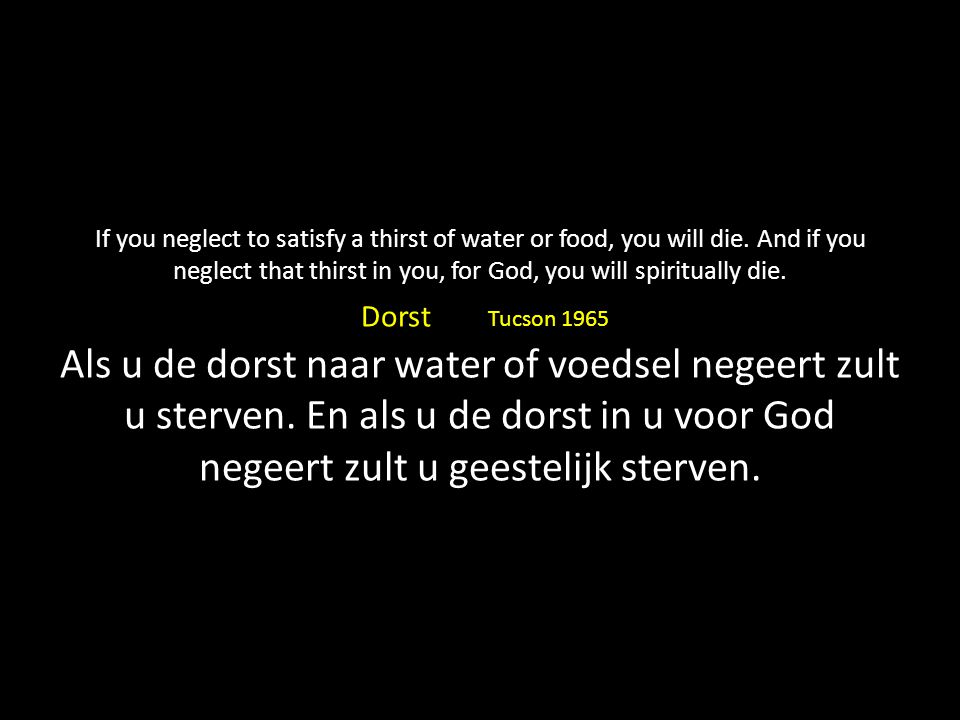 If you neglect to satisfy a thirst of water or food, you will die.