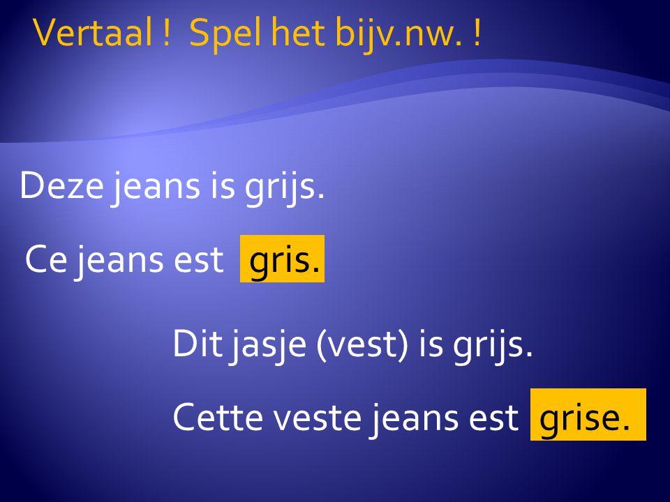 Deze jeans is grijs.Vertaal . Spel het bijv.nw. Ce jeans est gris.