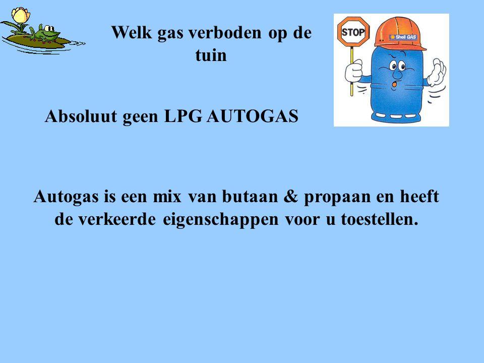 Absoluut geen LPG AUTOGAS Autogas is een mix van butaan & propaan en heeft de verkeerde eigenschappen voor u toestellen. Welk gas verboden op de tuin