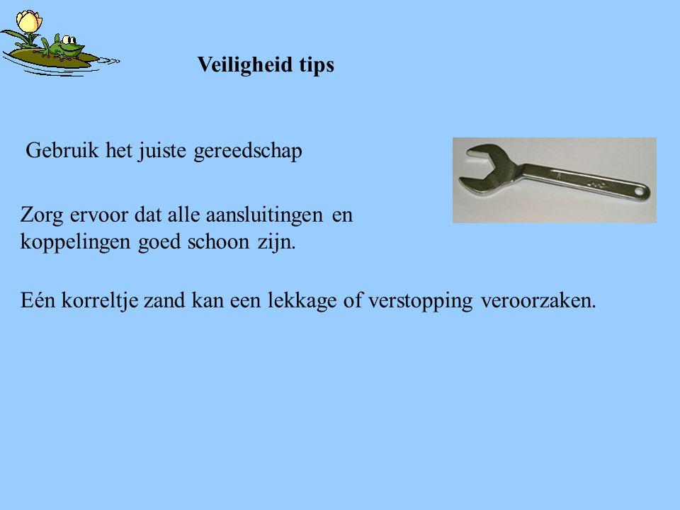 Veiligheid tips Zorg ervoor dat alle aansluitingen en koppelingen goed schoon zijn. Gebruik het juiste gereedschap Eén korreltje zand kan een lekkage