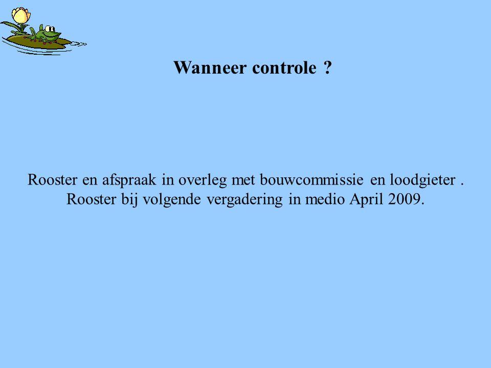 Rooster en afspraak in overleg met bouwcommissie en loodgieter. Rooster bij volgende vergadering in medio April 2009. Wanneer controle ?