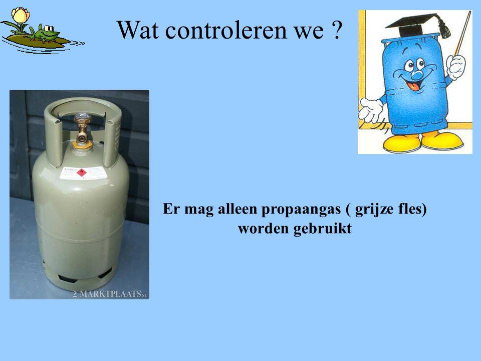 Wat controleren we ? Er mag alleen propaangas ( grijze fles) worden gebruikt