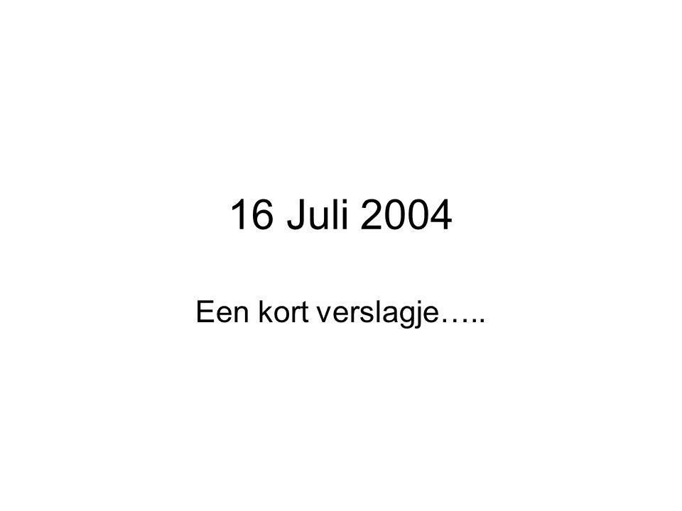 16 Juli 2004 Een kort verslagje…..