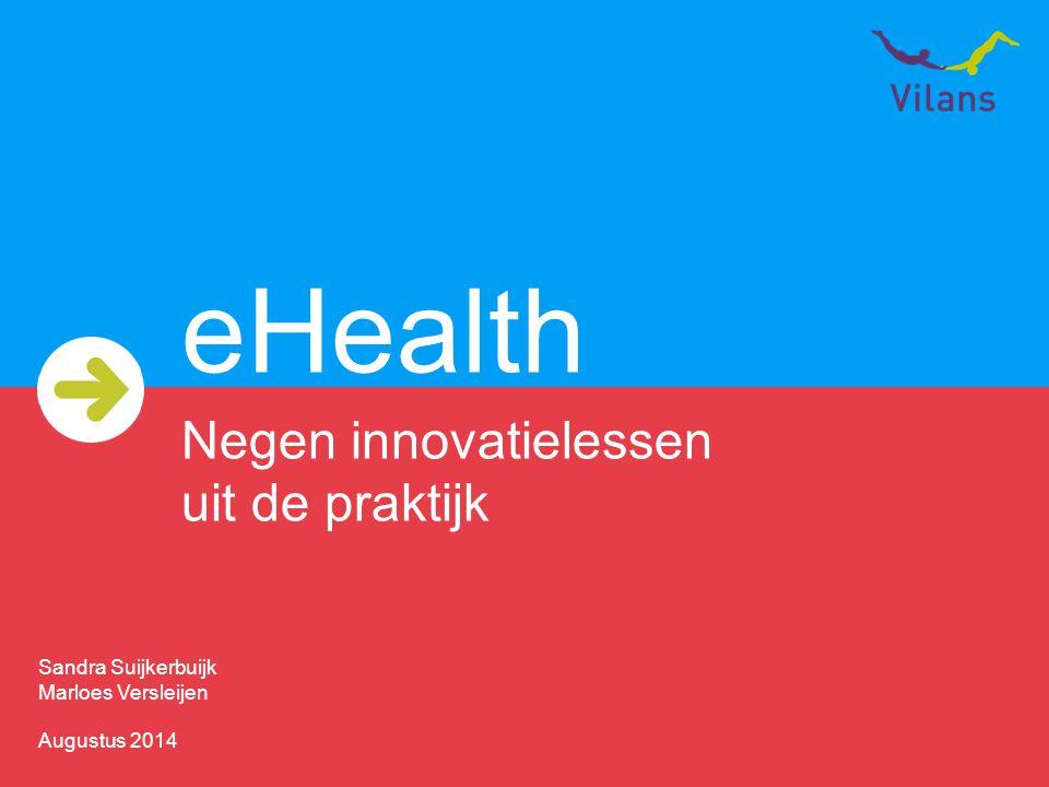 eHealth Negen innovatielessen uit de praktijk Sandra Suijkerbuijk Marloes Versleijen Augustus 2014