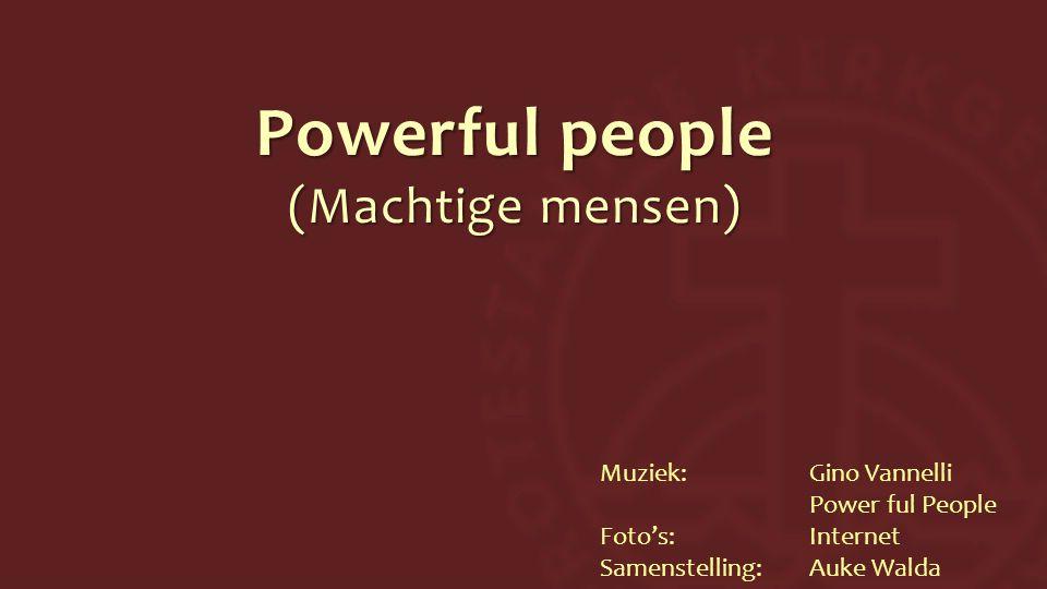 Powerful people (Machtige mensen) Muziek:Gino Vannelli Power ful People Foto's:Internet Samenstelling:Auke Walda