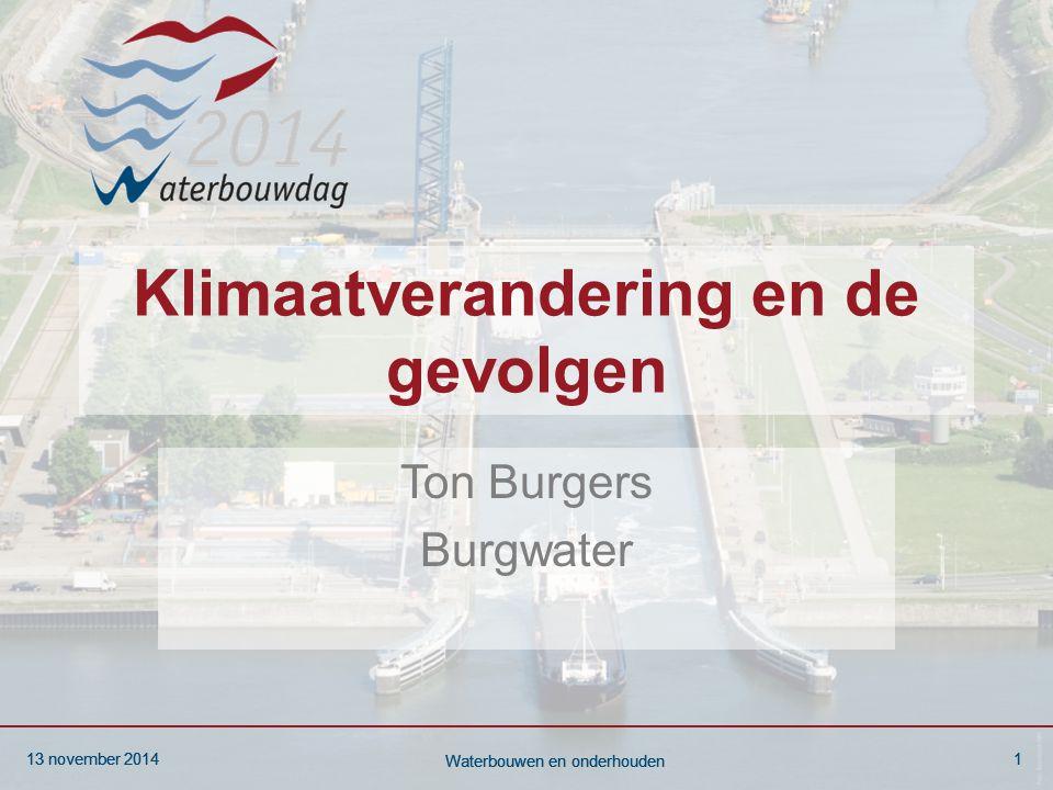 13 november 20141 Waterbouwen en onderhouden 13 november 20141 Waterbouwen en onderhouden 13 november 20141 Waterbouwen en onderhouden Klimaatverandering en de gevolgen Ton Burgers Burgwater