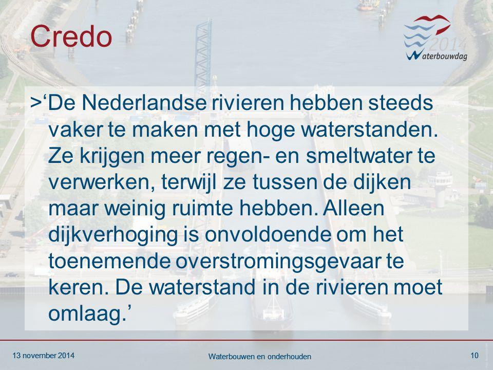 13 november 201410 Waterbouwen en onderhouden 13 november 201410 Waterbouwen en onderhouden 13 november 201410 Waterbouwen en onderhouden Credo >'De Nederlandse rivieren hebben steeds vaker te maken met hoge waterstanden.