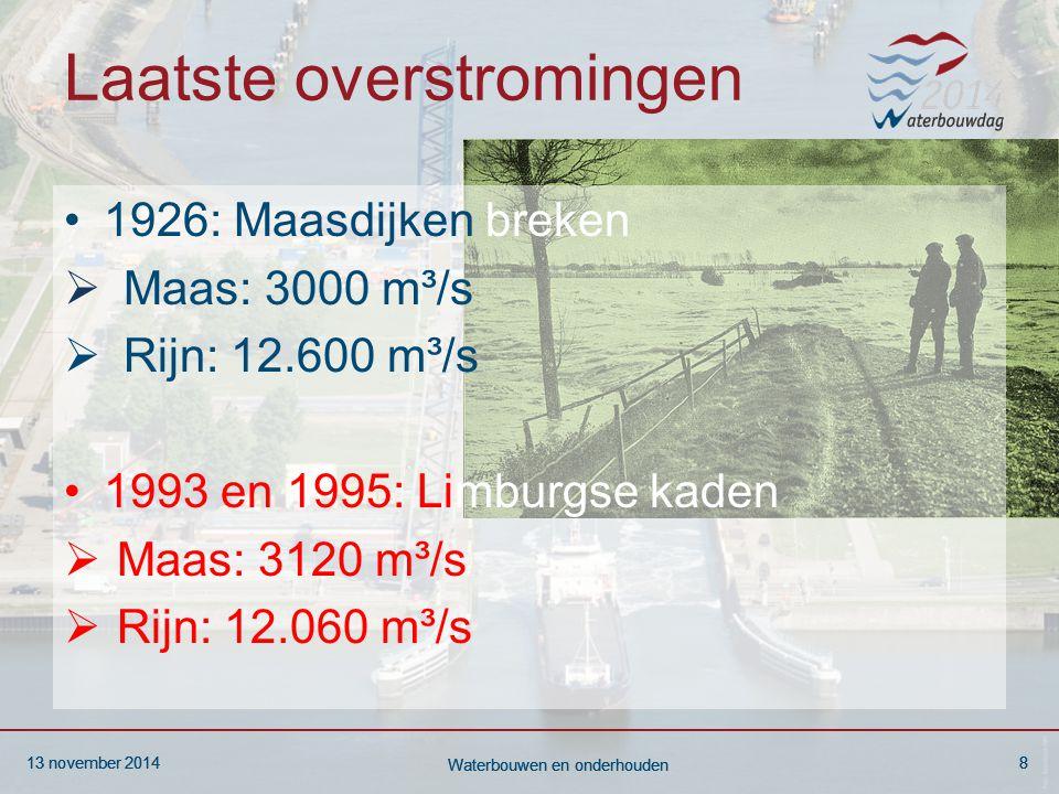 13 november 20148 Waterbouwen en onderhouden 13 november 20148 Waterbouwen en onderhouden 13 november 20148 Waterbouwen en onderhouden Laatste overstromingen 1926: Maasdijken breken  Maas: 3000 m³/s  Rijn: 12.600 m³/s 1993 en 1995: Limburgse kaden  Maas: 3120 m³/s  Rijn: 12.060 m³/s