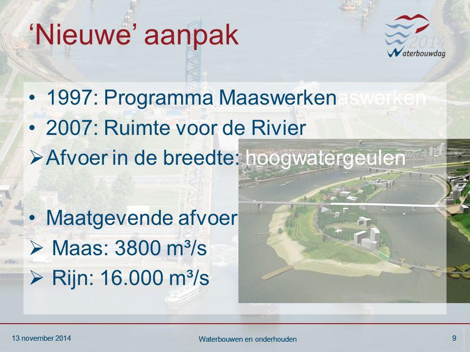 13 november 20149 Waterbouwen en onderhouden 13 november 20149 Waterbouwen en onderhouden 13 november 20149 Waterbouwen en onderhouden 'Nieuwe' aanpak 1997: Programma Maaswerkenaswerken 2007: Ruimte voor de Rivier  Afvoer in de breedte: hoogwatergeulen Maatgevende afvoer  Maas: 3800 m³/s  Rijn: 16.000 m³/s