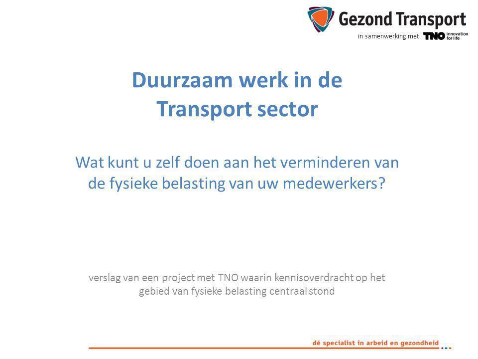 in samenwerking met Duurzaam werk in de Transport sector Wat kunt u zelf doen aan het verminderen van de fysieke belasting van uw medewerkers? verslag