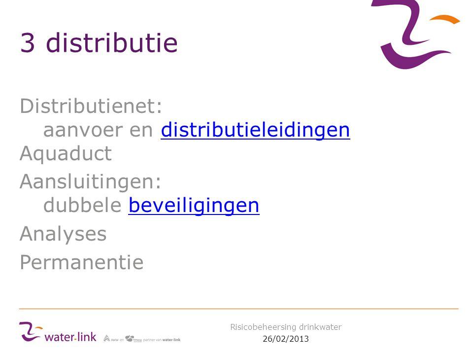 3 distributie Distributienet: aanvoer en distributieleidingen Aquaductdistributieleidingen Aansluitingen: dubbele beveiligingenbeveiligingen Analyses Permanentie 26/02/2013 Risicobeheersing drinkwater