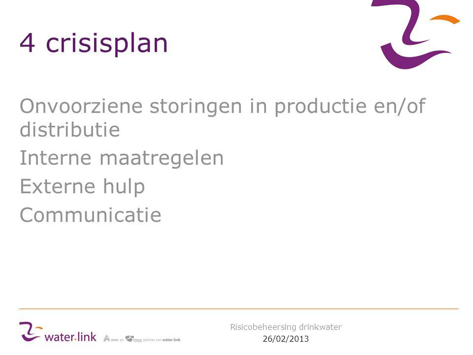 4 crisisplan Onvoorziene storingen in productie en/of distributie Interne maatregelen Externe hulp Communicatie 26/02/2013 Risicobeheersing drinkwater