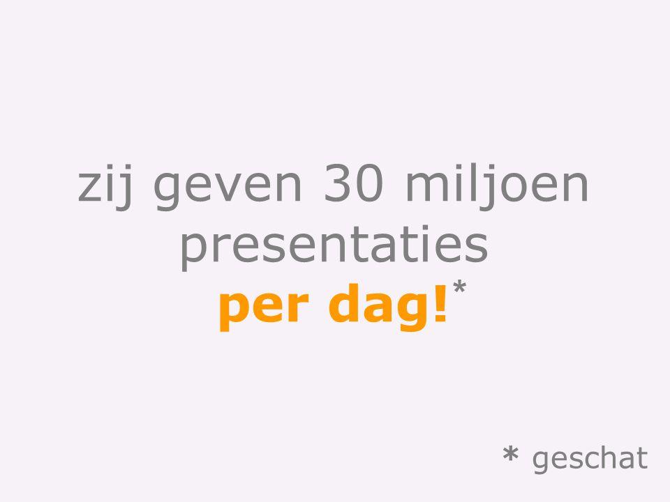 zij geven 30 miljoen presentaties per dag! * * geschat