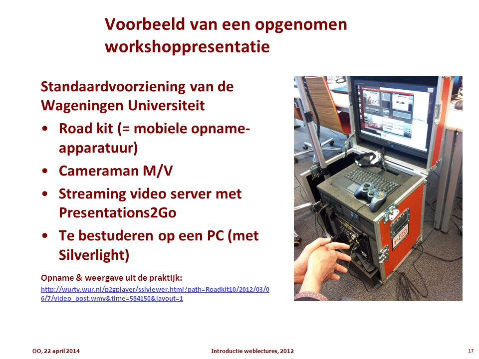 Voorbeeld van een opgenomen workshoppresentatie Standaardvoorziening van de Wageningen Universiteit Road kit (= mobiele opname- apparatuur) Cameraman M/V Streaming video server met Presentations2Go Te bestuderen op een PC (met Silverlight) Opname & weergave uit de praktijk: http://wurtv.wur.nl/p2gplayer/sslviewer.html?path=Roadkit10/2012/03/0 6/7/video_post.wmv&time=584150&layout=1 Introductie weblectures, 201217OO, 22 april 2014