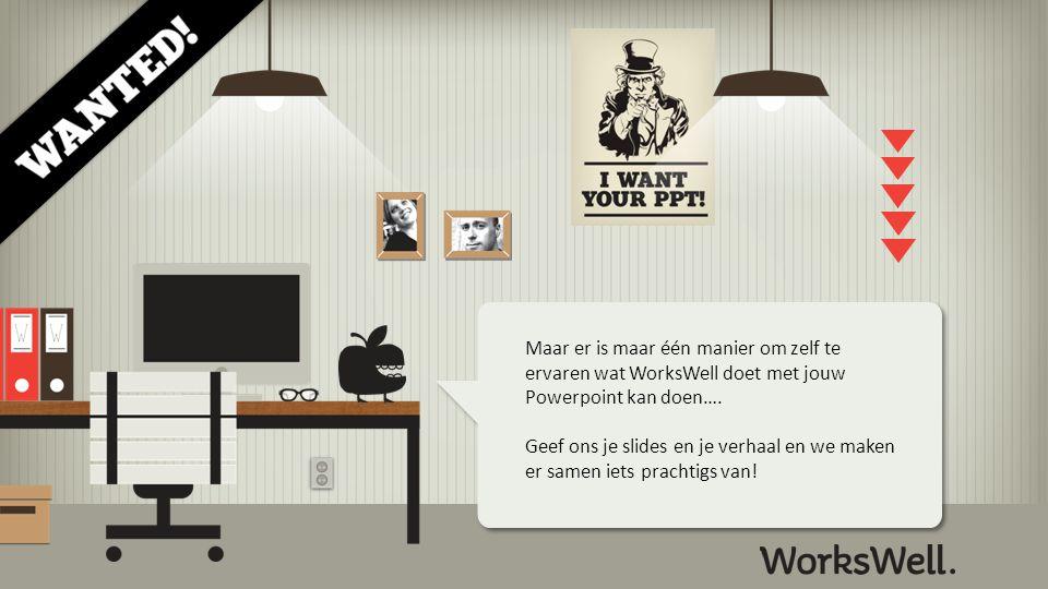 Maar er is maar één manier om zelf te ervaren wat WorksWell doet met jouw Powerpoint kan doen….