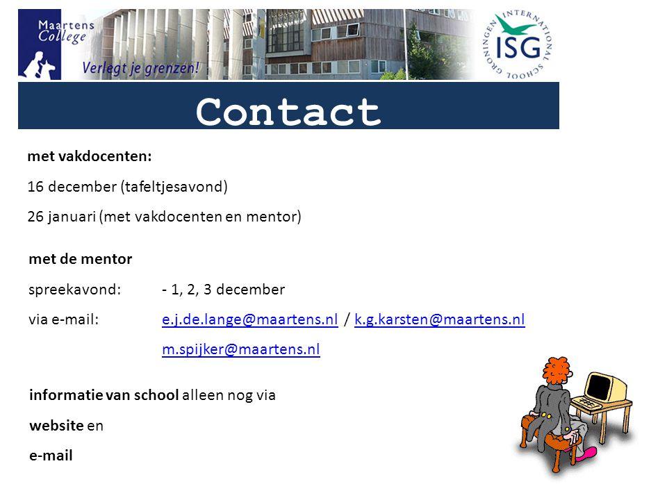 Contact met de mentor spreekavond:- 1, 2, 3 december via e-mail: e.j.de.lange@maartens.nl / k.g.karsten@maartens.nle.j.de.lange@maartens.nlk.g.karsten@maartens.nl m.spijker@maartens.nl met vakdocenten: 16 december (tafeltjesavond) 26 januari (met vakdocenten en mentor) informatie van school alleen nog via website en e-mail
