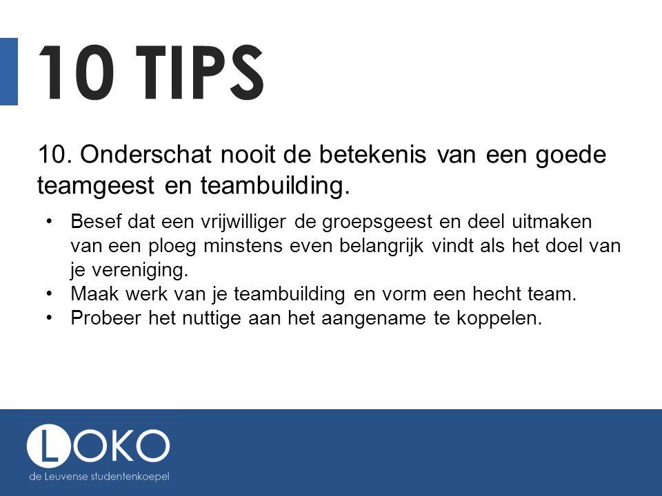 10 TIPS 10. Onderschat nooit de betekenis van een goede teamgeest en teambuilding. Besef dat een vrijwilliger de groepsgeest en deel uitmaken van een