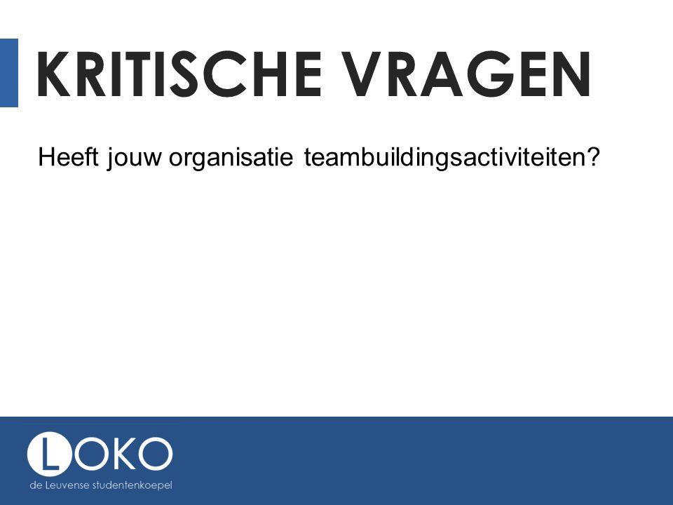 KRITISCHE VRAGEN Heeft jouw organisatie teambuildingsactiviteiten?