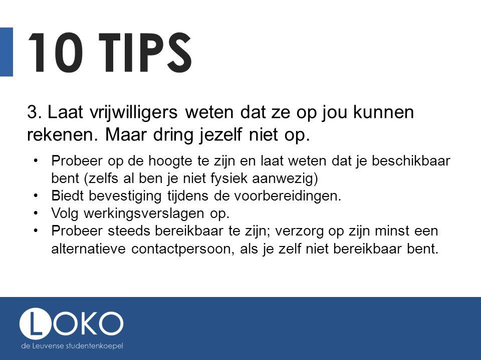 10 TIPS 3. Laat vrijwilligers weten dat ze op jou kunnen rekenen. Maar dring jezelf niet op. Probeer op de hoogte te zijn en laat weten dat je beschik