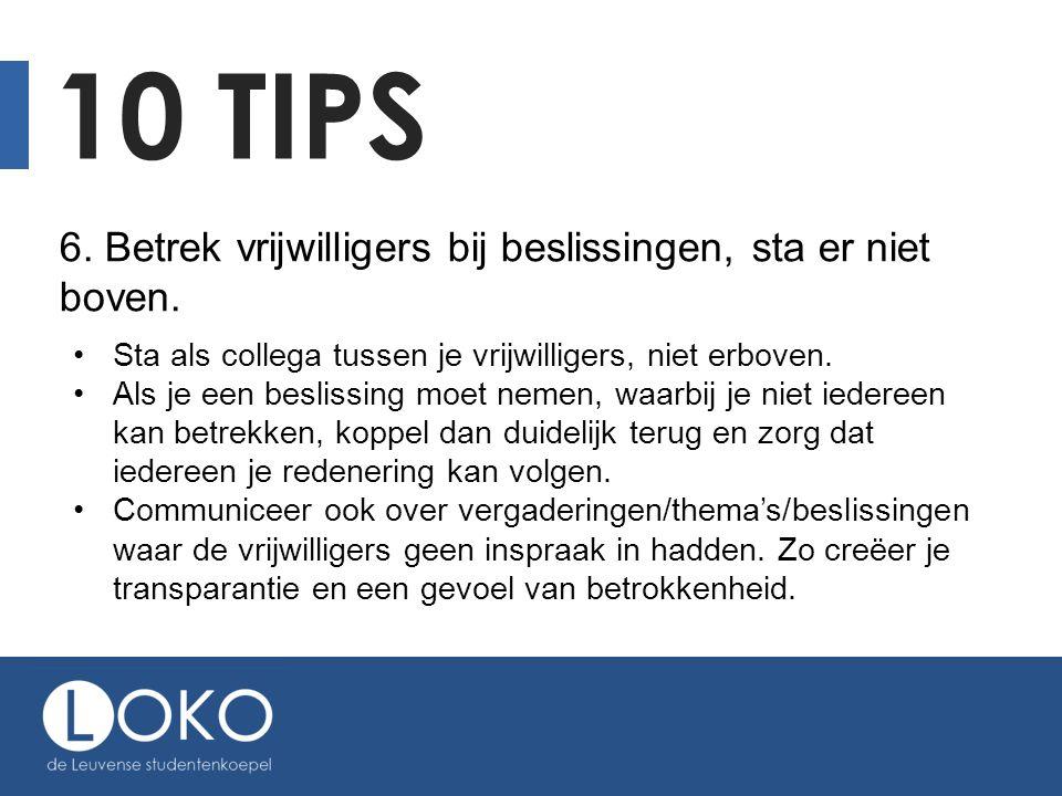10 TIPS 6. Betrek vrijwilligers bij beslissingen, sta er niet boven. Sta als collega tussen je vrijwilligers, niet erboven. Als je een beslissing moet