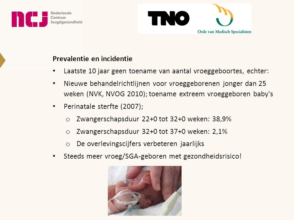 Prevalentie en incidentie Laatste 10 jaar geen toename van aantal vroeggeboortes, echter: Nieuwe behandelrichtlijnen voor vroeggeborenen jonger dan 25 weken (NVK, NVOG 2010); toename extreem vroeggeboren baby s Perinatale sterfte (2007); o Zwangerschapsduur 22+0 tot 32+0 weken: 38,9% o Zwangerschapsduur 32+0 tot 37+0 weken: 2,1% o De overlevingscijfers verbeteren jaarlijks Steeds meer vroeg/SGA-geboren met gezondheidsrisico!
