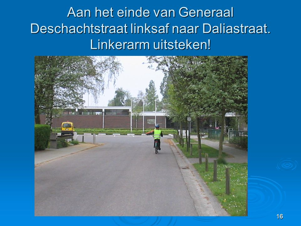 16 Aan het einde van Generaal Deschachtstraat linksaf naar Daliastraat. Linkerarm uitsteken!