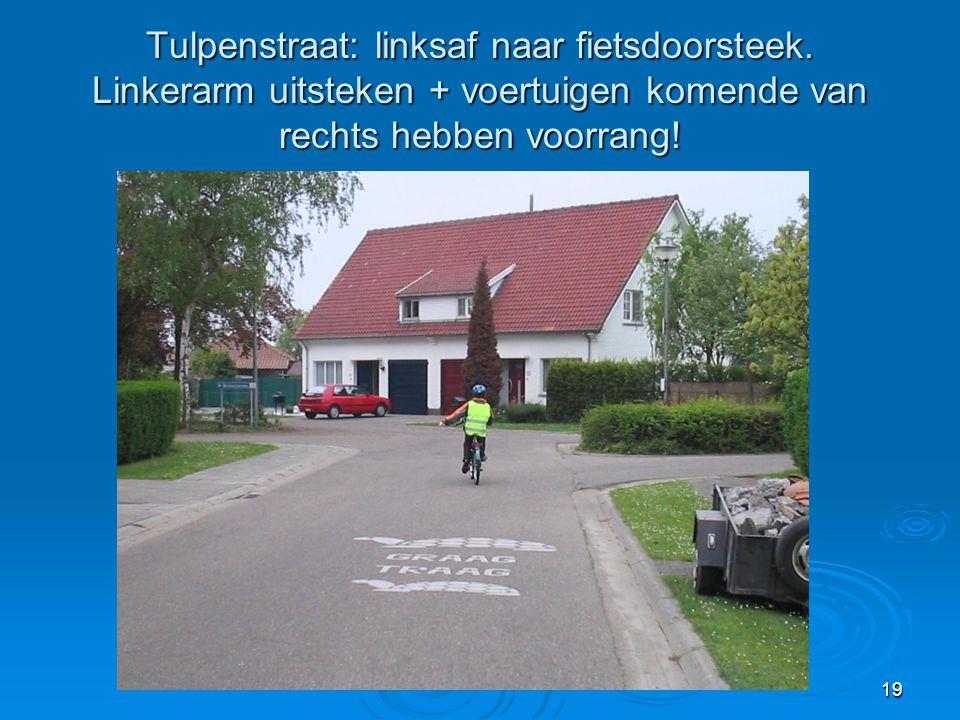 19 Tulpenstraat: linksaf naar fietsdoorsteek. Linkerarm uitsteken + voertuigen komende van rechts hebben voorrang!