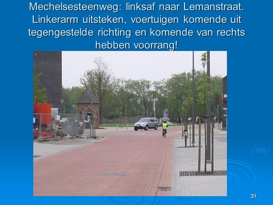 31 Mechelsesteenweg: linksaf naar Lemanstraat. Linkerarm uitsteken, voertuigen komende uit tegengestelde richting en komende van rechts hebben voorran