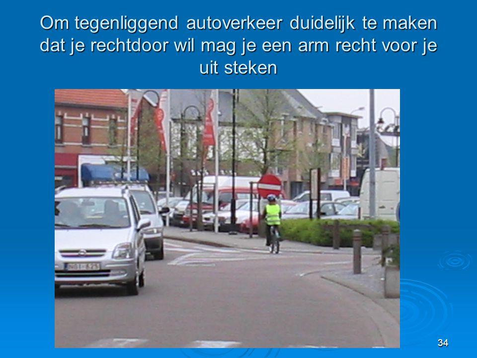 34 Om tegenliggend autoverkeer duidelijk te maken dat je rechtdoor wil mag je een arm recht voor je uit steken
