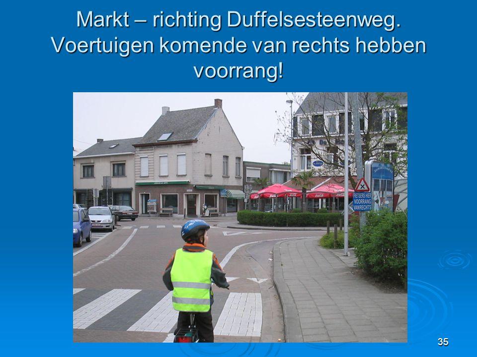 35 Markt – richting Duffelsesteenweg. Voertuigen komende van rechts hebben voorrang!