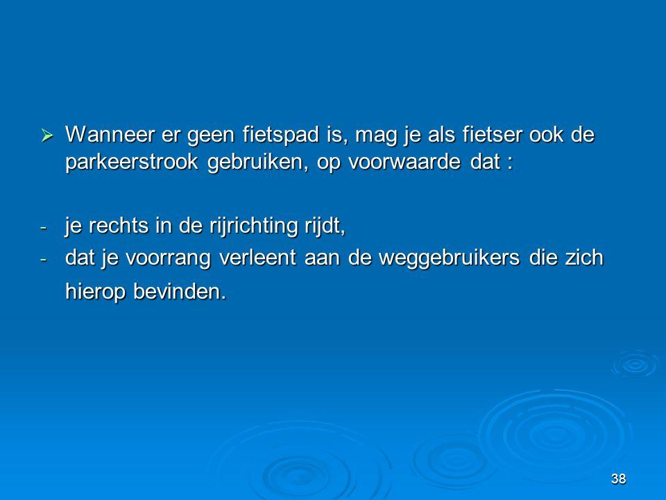 38  Wanneer er geen fietspad is, mag je als fietser ook de parkeerstrook gebruiken, op voorwaarde dat : - je rechts in de rijrichting rijdt, - dat je