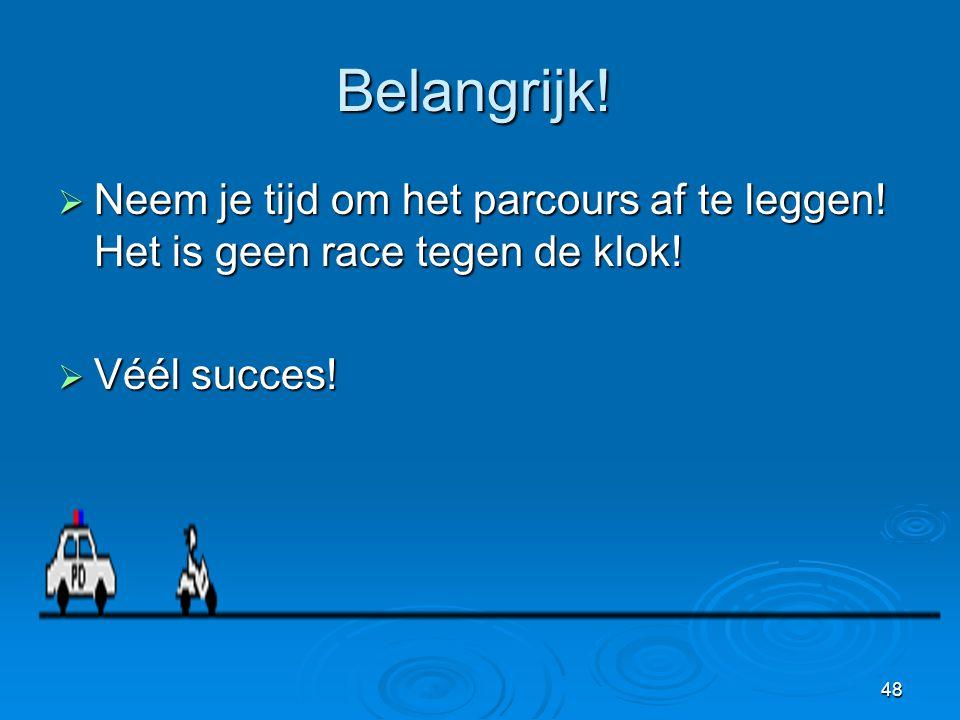 48 Belangrijk!  Neem je tijd om het parcours af te leggen! Het is geen race tegen de klok!  Véél succes!