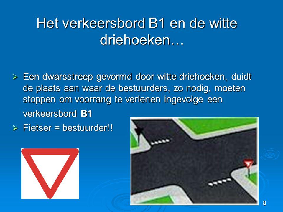 8 Het verkeersbord B1 en de witte driehoeken…  Een dwarsstreep gevormd door witte driehoeken, duidt de plaats aan waar de bestuurders, zo nodig, moet