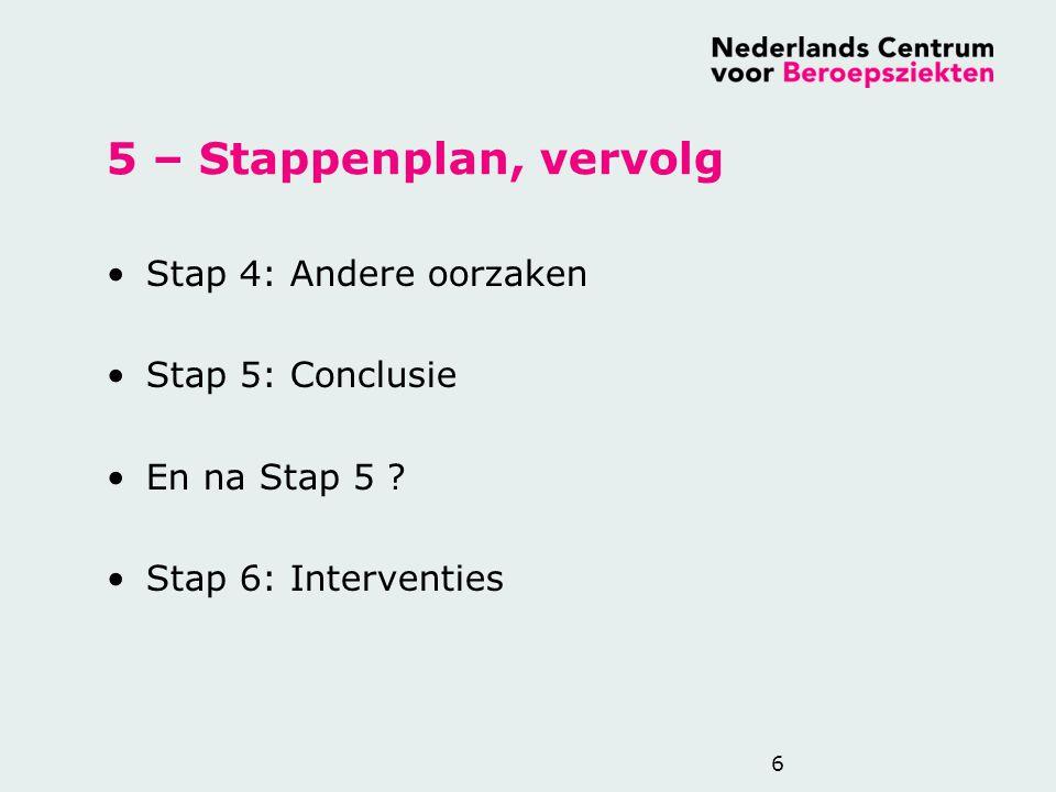5 – Stappenplan, vervolg Stap 4: Andere oorzaken Stap 5: Conclusie En na Stap 5 ? Stap 6: Interventies 6
