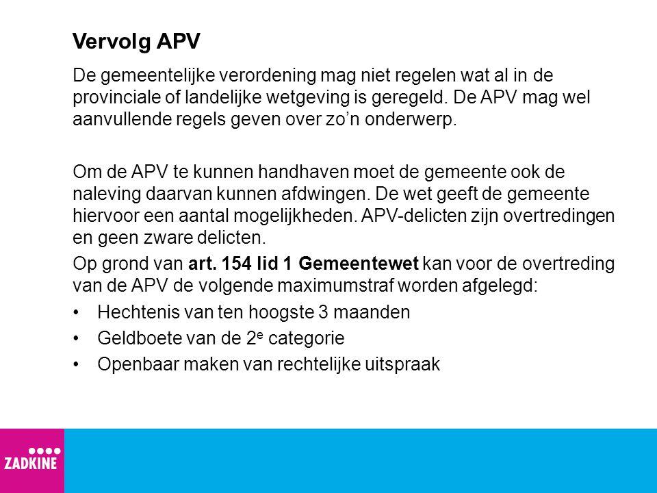 Vervolg APV De gemeentelijke verordening mag niet regelen wat al in de provinciale of landelijke wetgeving is geregeld. De APV mag wel aanvullende reg