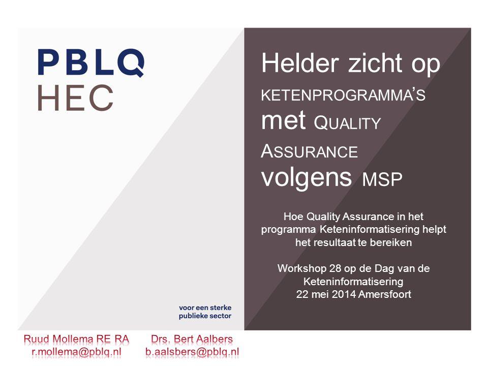 Helder zicht op KETENPROGRAMMA ' S met Q UALITY A SSURANCE volgens MSP Hoe Quality Assurance in het programma Keteninformatisering helpt het resultaat te bereiken Workshop 28 op de Dag van de Keteninformatisering 22 mei 2014 Amersfoort