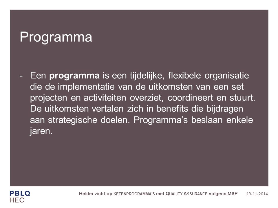 | Programma Een programma is een tijdelijke, flexibele organisatie die de implementatie van de uitkomsten van een set projecten en activiteiten overziet, coordineert en stuurt.
